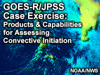 GOES-R/JPSS Case Exercise: Products & Capabilities for Assessing Convective Initiation