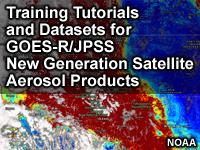 Training Tutorials and Datasets for GOES-R/JPSS New Generation Satellite Aerosol Products