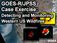 GOES-R/JPSS Case Exercise: Detecting and Monitoring Western US Wildfires