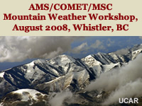 AMS/COMET/MSC Mountain Weather Workshop, August 2008, Whistler, BC